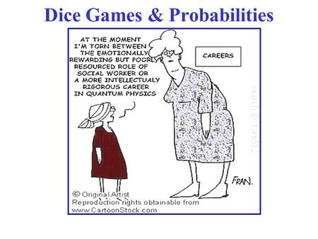 Dice Games & Probabilities. Thermo & Stat Mech - Spring 2006 Class 16 Dice Games l One die has 6 faces. So, the probabilities associated with a dice game.