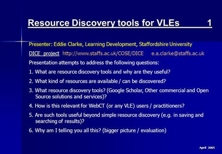 April 2005 Resource Discovery tools for VLEs 1 Presenter: Eddie Clarke, Learning Development, Staffordshire University DICE projectDICE project