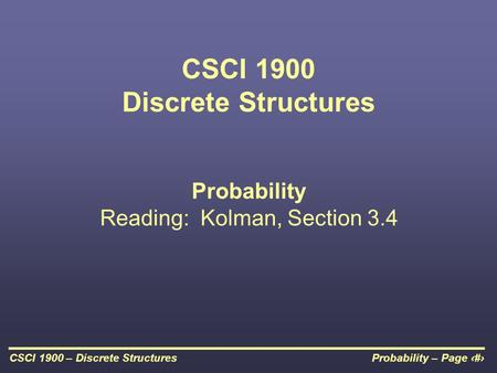 Probability – Page 1CSCI 1900 – Discrete Structures CSCI 1900 Discrete Structures Probability Reading: Kolman, Section 3.4.