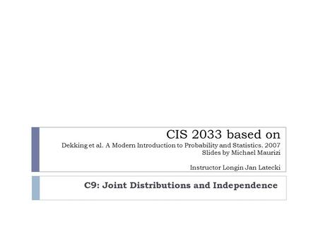 CIS 2033 based on Dekking et al. A Modern Introduction to Probability and Statistics. 2007 Slides by Michael Maurizi Instructor Longin Jan Latecki C9: