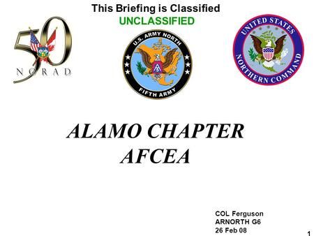This Briefing is Classified UNCLASSIFIED 1 ALAMO CHAPTER AFCEA COL Ferguson ARNORTH G6 26 Feb 08.