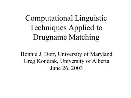 Computational Linguistic Techniques Applied to Drugname Matching Bonnie J. Dorr, University of Maryland Greg Kondrak, University of Alberta June 26, 2003.