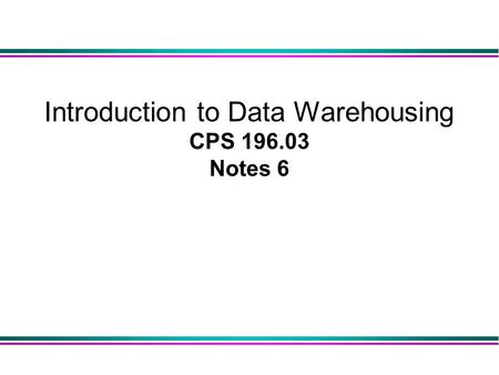 Introduction to Data Warehousing CPS 196.03 Notes 6.