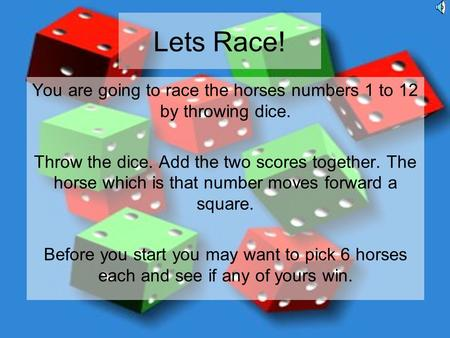 Lets Race! You are going to race the horses numbers 1 to 12 by throwing dice. Throw the dice. Add the two scores together. The horse which is that number.