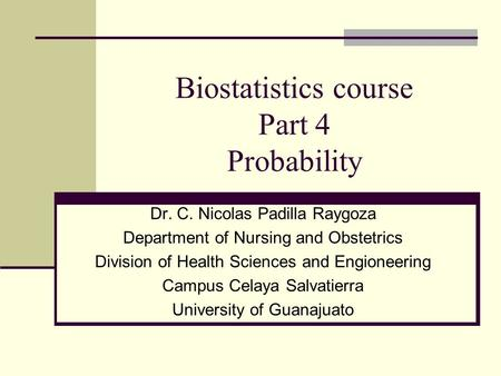 Biostatistics course Part 4 Probability Dr. C. Nicolas Padilla Raygoza Department of Nursing and Obstetrics Division of Health Sciences and Engioneering.