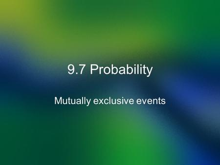 9.7 Probability Mutually exclusive events. Definition of Probability Probability is the Outcomes divided by Sample Space. Outcomes the results of some.