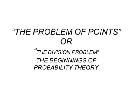 """THE PROBLEM OF POINTS"" OR "" THE DIVISION PROBLEM"" THE BEGINNINGS OF PROBABILITY THEORY."