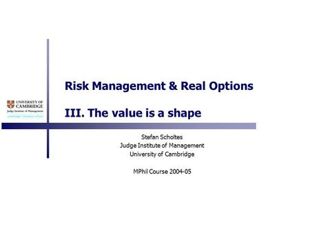 Risk Management & Real Options III. The value is a shape Stefan Scholtes Judge Institute of Management University of Cambridge MPhil Course 2004-05.