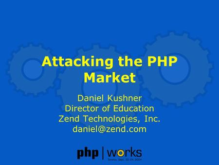 Attacking the PHP Market Daniel Kushner Director of Education Zend Technologies, Inc.
