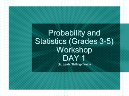 <strong>Probability</strong> <strong>and</strong> <strong>Statistics</strong> (Grades 3-5) Workshop DAY 1 Dr. Leah Shilling-Traina.