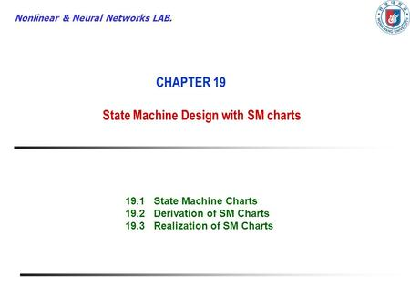 Nonlinear & Neural Networks LAB. CHAPTER 19 State Machine Design with SM charts 19.1 State Machine Charts 19.2 Derivation of SM Charts 19.3 Realization.