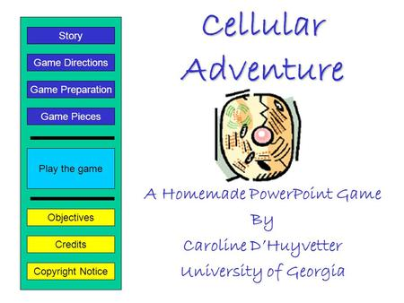 Cellular Adventure A Homemade PowerPoint Game By Caroline D'Huyvetter University of Georgia Play the game Game Directions Story Credits Copyright Notice.