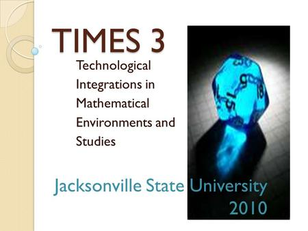 TIMES 3 Technological Integrations in Mathematical Environments and Studies Jacksonville State University 2010.