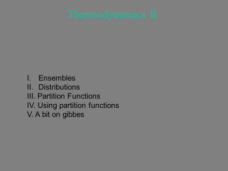Thermodynamics II I.Ensembles II.Distributions III. Partition Functions IV. Using partition functions V. A bit on gibbes.