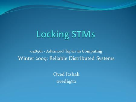 048961 - Advanced Topics in Computing Winter 2009: Reliable Distributed Systems Oved Itzhak