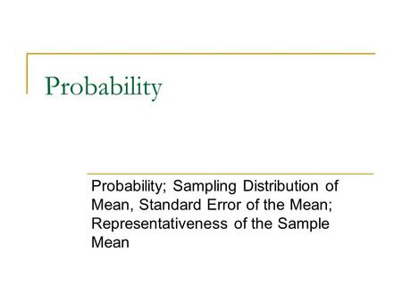 Probability Probability; Sampling Distribution of Mean, Standard Error of the Mean; Representativeness of the Sample Mean.