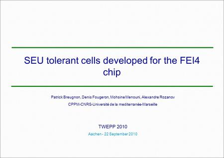 SEU tolerant cells developed for the FEI4 chip Patrick Breugnon, Denis Fougeron, Mohsine Menouni, Alexandre Rozanov CPPM-CNRS-Université de la mediterranée-Marseille.