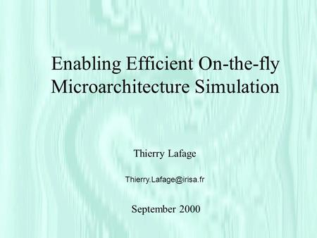 Enabling Efficient On-the-fly Microarchitecture Simulation Thierry Lafage September 2000.