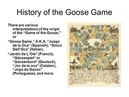"History of the Goose Game There are various interpretations of the origin of the ""Game of the Goose,"" or ""Goose Game,"" A.K.A. ""Juego de la Oca"" (Spanish),"