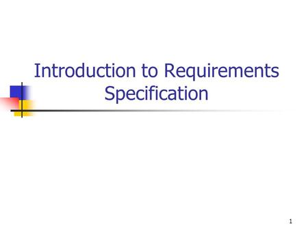 1 Introduction to Requirements Specification. 2 Outline Requirement Engineering Software Lifecycle and Software Processes.