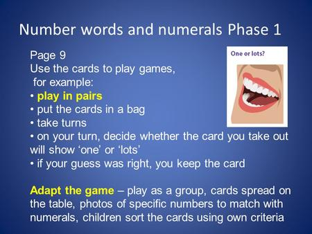 Number words and numerals Phase 1 Page 9 Use the cards to play games, for example: play in pairs put the cards in a bag take turns on your turn, decide.