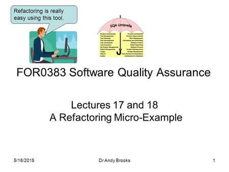 Lectures 17 and 18 A Refactoring Micro-Example FOR0383 Software Quality Assurance 5/16/20151Dr Andy Brooks Refactoring is really easy using this tool.