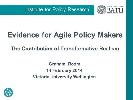 Institute for Policy Research Evidence for Agile Policy Makers The Contribution of Transformative Realism Graham Room 14 February 2014 Victoria University.