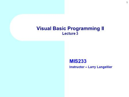 1 Visual Basic Programming II Lecture 3 MIS233 Instructor – Larry Langellier.