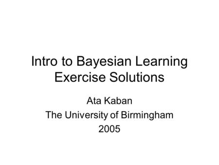 Intro to Bayesian Learning Exercise Solutions Ata Kaban The University of Birmingham 2005.