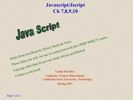 Page 1 of 26 Javascript/Jscript Ch 7,8,9,10 Vadim Parizher Computer Science Department California State University, Northridge Spring 2003 Slides from.
