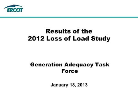 Generation Adequacy Task Force Results of the 2012 Loss of Load Study January 18, 2013.