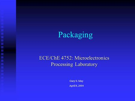 Packaging ECE/ChE 4752: Microelectronics Processing Laboratory Gary S. May April 8, 2004.