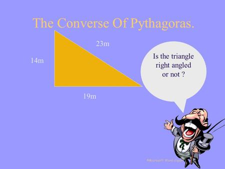 The Converse Of Pythagoras. 14m 19m 23m Is the triangle right angled or not ? ©Microsoft Word clipart.