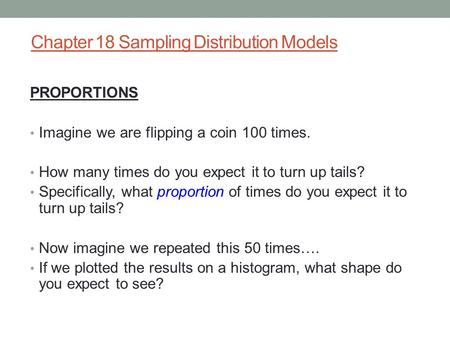 Chapter 18 Sampling Distribution Models PROPORTIONS Imagine we are flipping a coin 100 times. How many times do you expect it to turn up tails? Specifically,