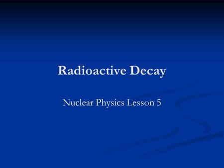 Radioactive Decay Nuclear Physics Lesson 5. Learning Objectives Explain what is meant by the term half-life. Explain what is meant by the term half-life.