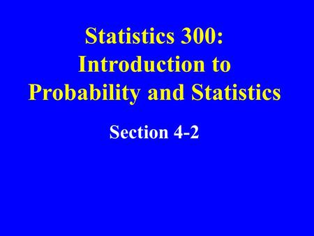 Section 4-2 Statistics 300: Introduction to Probability and Statistics.