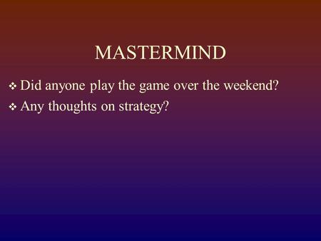 MASTERMIND  Did anyone play the game over the weekend?  Any thoughts on strategy?