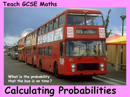 Calculating Probabilities Teach GCSE Maths What is the probability that the bus is on time ?