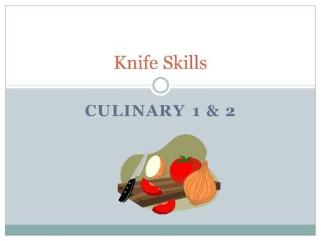 CULINARY 1 & 2 Knife Skills. What should you know about using knifes? Students will learn and demonstrate knife techniques, types, terms, and safety as.