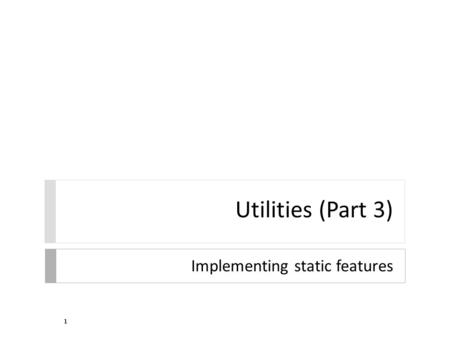 Utilities (Part 3) Implementing static features 1.