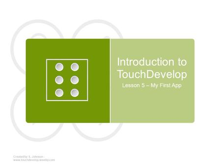 Introduction to TouchDevelop Lesson 5 – My First App Created by S. Johnson - www.touchdevelop.weebly.com.