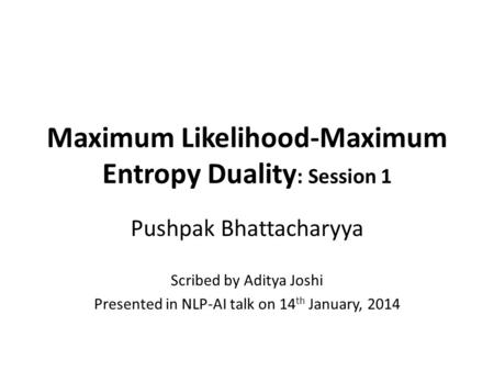 Maximum Likelihood-Maximum Entropy Duality : Session 1 Pushpak Bhattacharyya Scribed by Aditya Joshi Presented in NLP-AI talk on 14 th January, 2014.