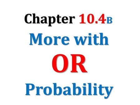 Chapter 10.4B More with OR Probability.