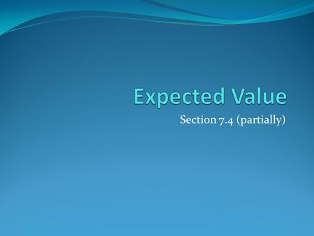 Section 7.4 (partially). Section Summary Expected Value Linearity of Expectations Independent Random Variables.