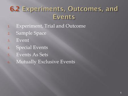 1. Experiment, Trial and Outcome 2. Sample Space 3. Event 4. Special Events 5. Events As Sets 6. Mutually Exclusive Events 1.