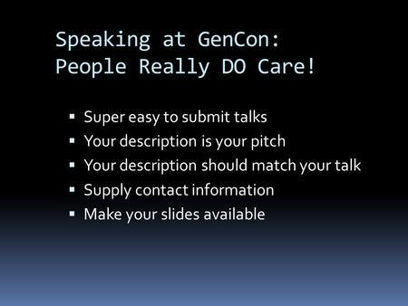 Speaking at GenCon: People Really DO Care!  Super easy to submit talks  Your description is your pitch  Your description should match your talk  Supply.