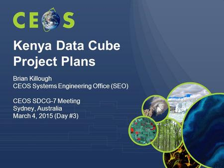 Kenya Data Cube Project Plans Brian Killough CEOS Systems Engineering Office (SEO) CEOS SDCG-7 Meeting Sydney, Australia March 4, 2015 (Day #3)