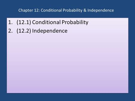 Chapter 12: Conditional Probability & Independence 1.(12.1) Conditional Probability 2.(12.2) Independence 1.(12.1) Conditional Probability 2.(12.2) Independence.