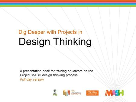 Dig Deeper with Projects in Design Thinking A presentation deck for training educators on the Project MASH design thinking process Full day version.