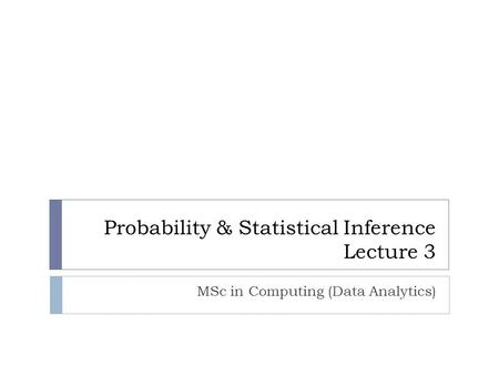 Probability & Statistical Inference Lecture 3 MSc in Computing (Data Analytics)